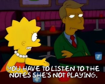 "Lisa Simpson ""You have to listen to the notes she's not playing"" source: https://frinkiac.com/meme/S09E17/893024.jpg"